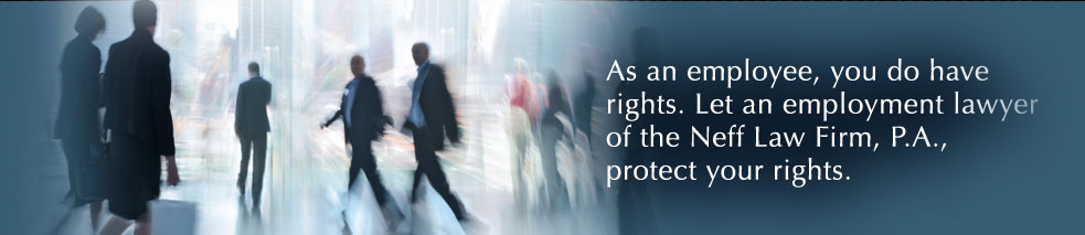 As an employee, you do have rights. Let an employment lawyer from the Neff Law Firm, P.A., protect your rights.
