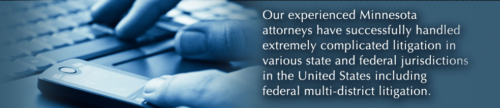 Our experienced Minnesota attorneys have successfully handled extremely complicated litigation in various state and federal jurisdictions in the United States including federal multi-district litigation.